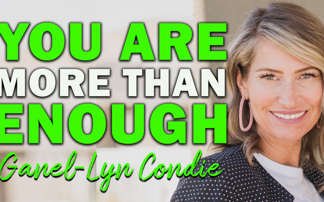 You Are More Than Enough | Guest: Ganel-Lyn Condie