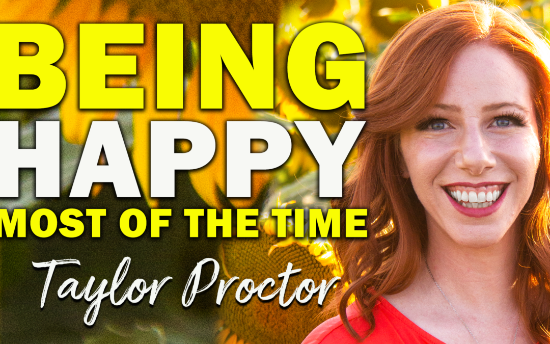 Being Happy Most of the Time | Guest: Taylor Proctor