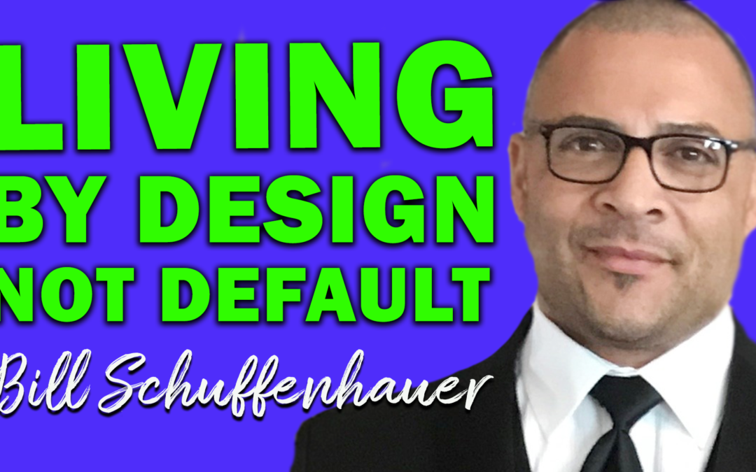 Living By Design Not Default | Guest: Bill Schuffenhauer
