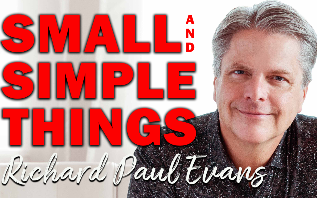 Small and Simple Things | Guest: Richard Paul Evans